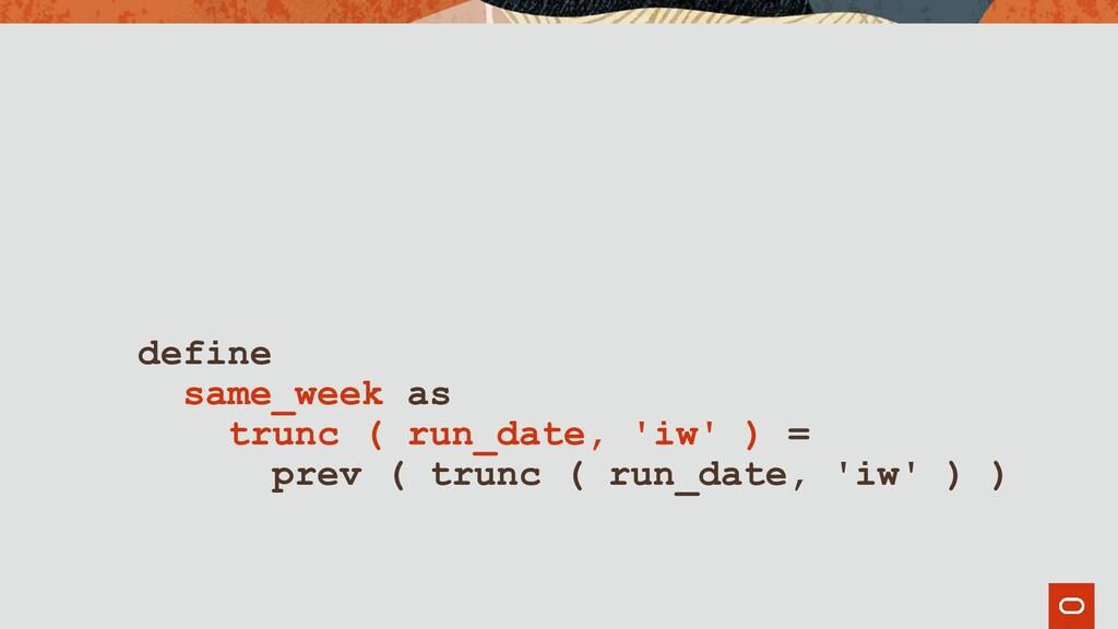 define same_week as trunc ( run_date, 'iw' ) = ...