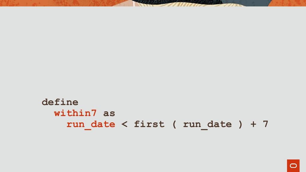 define within7 as run_date < first ( run_date )...