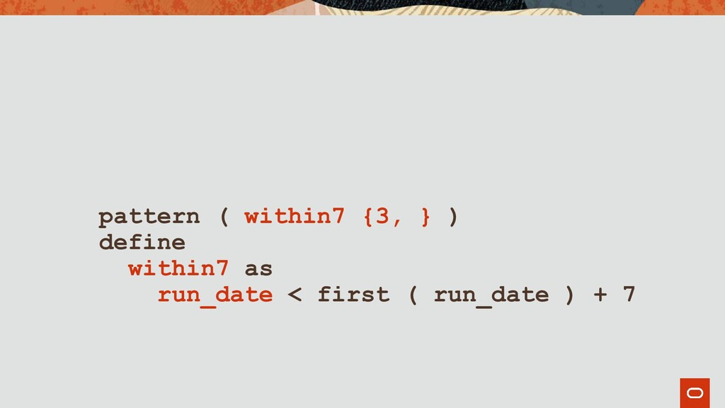 pattern ( within7 {3, } ) define within7 as run...
