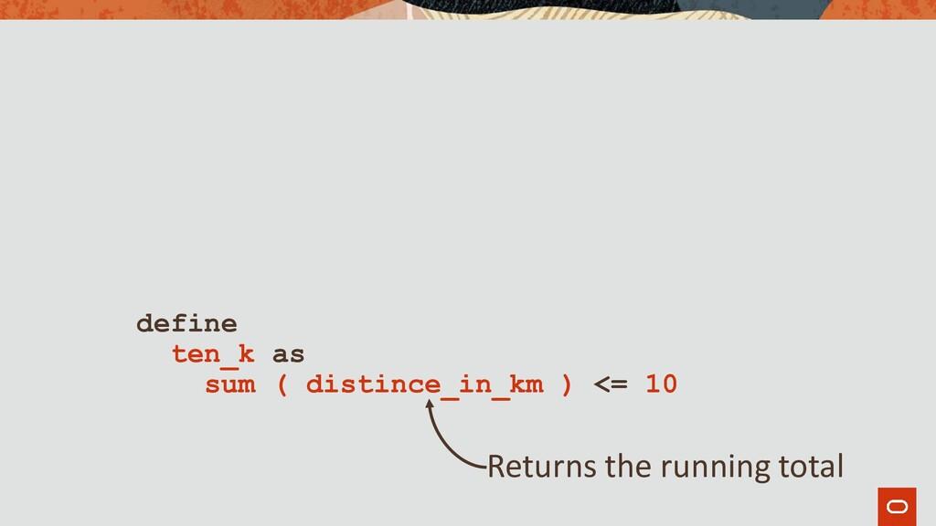 define ten_k as sum ( distince_in_km ) <= 10 Re...