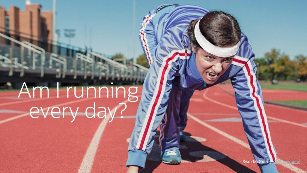 Am I running every day? Ryan McGuire / Gratisog...
