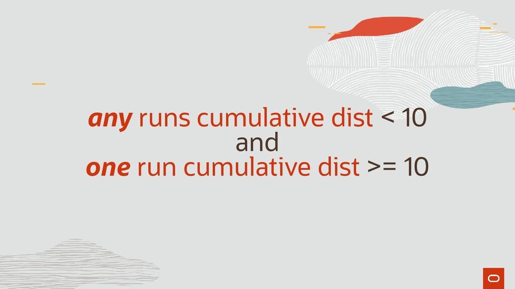 any runs cumulative dist < 10 and one run cumul...