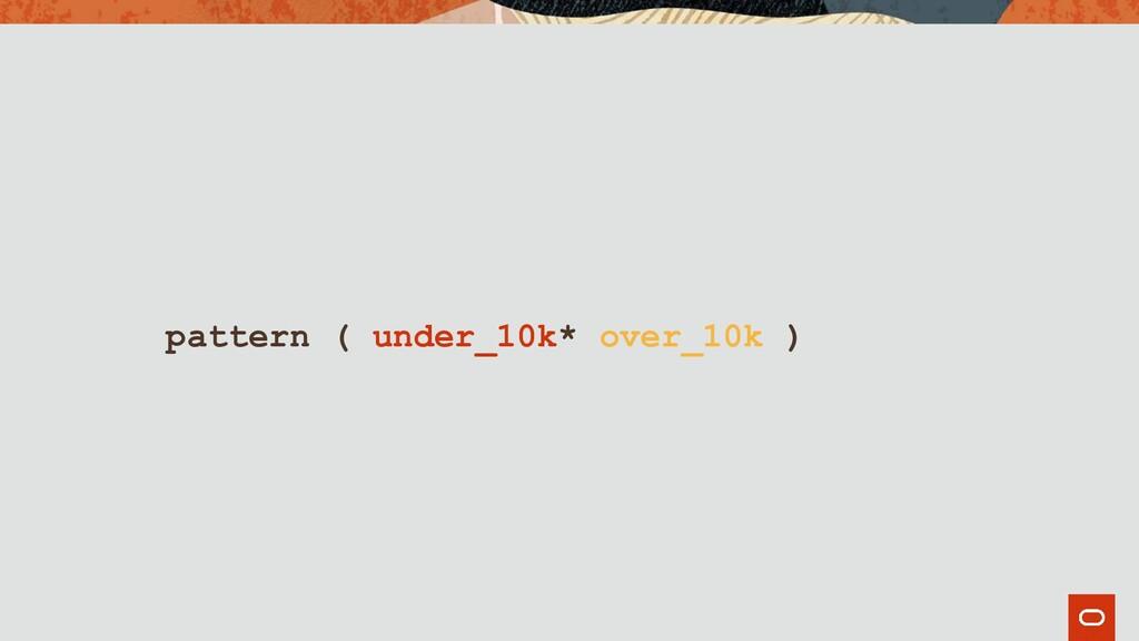 pattern ( under_10k* over_10k )