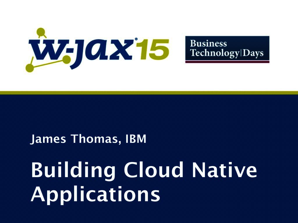 James Thomas, IBM Building Cloud Native Applica...