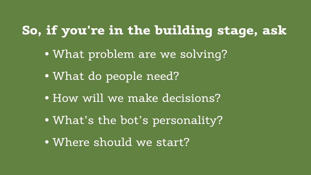 So, if you're in the building stage, ask • What...