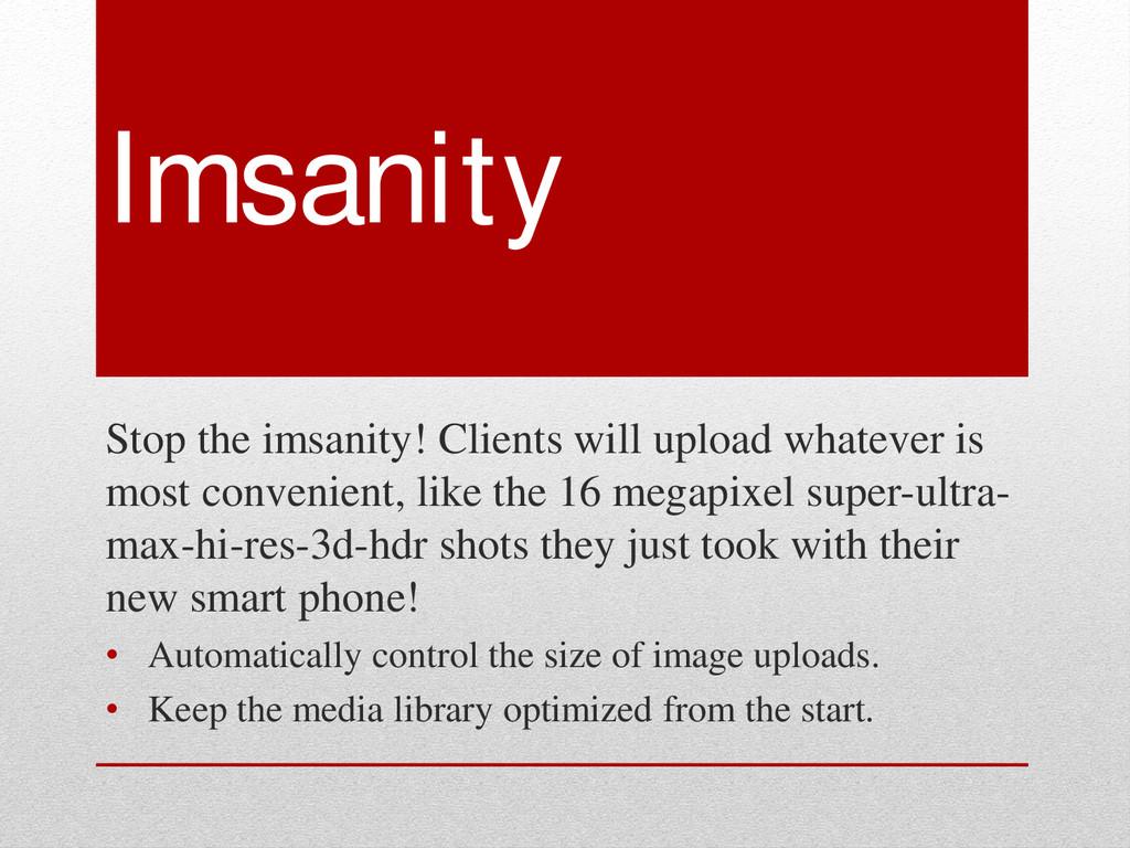 Imsanity Stop the imsanity! Clients will upload...