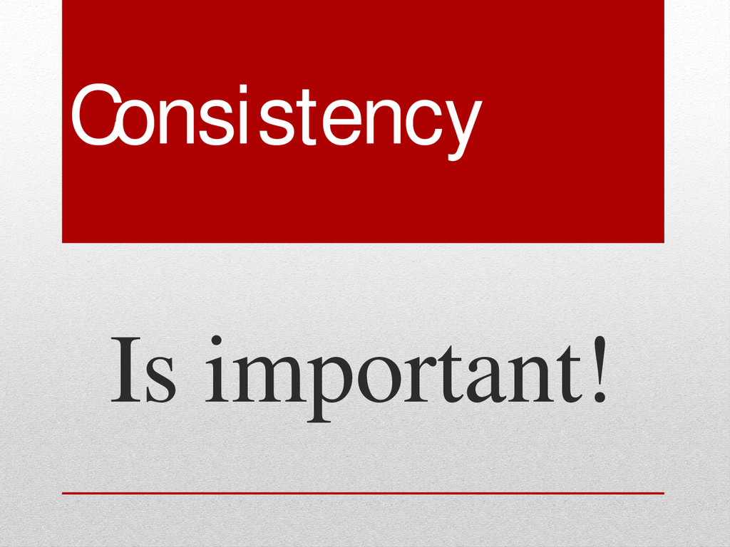 Consistency Is important!