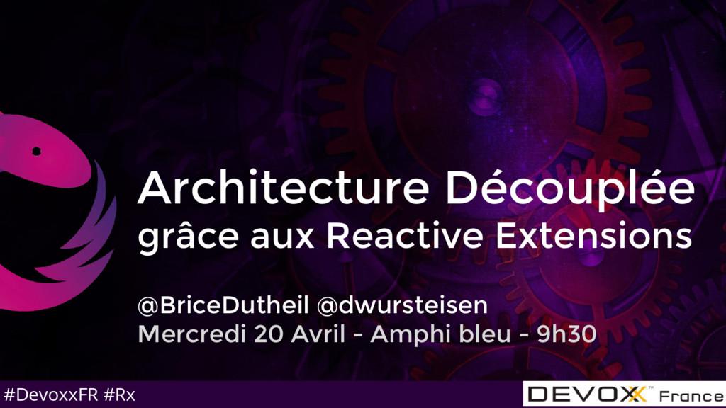 #DevoxxFR #Rx Architecture Découplée grâce aux ...