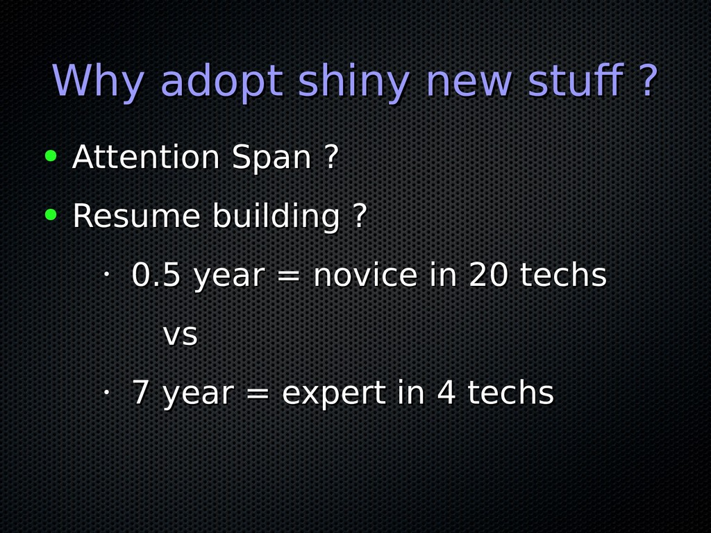 Why adopt shiny new stuff ? Why adopt shiny new...