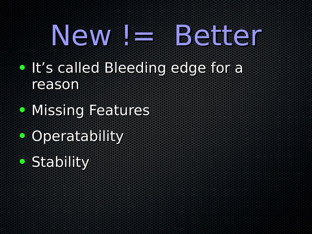New != Better New != Better ● It's called Bleed...