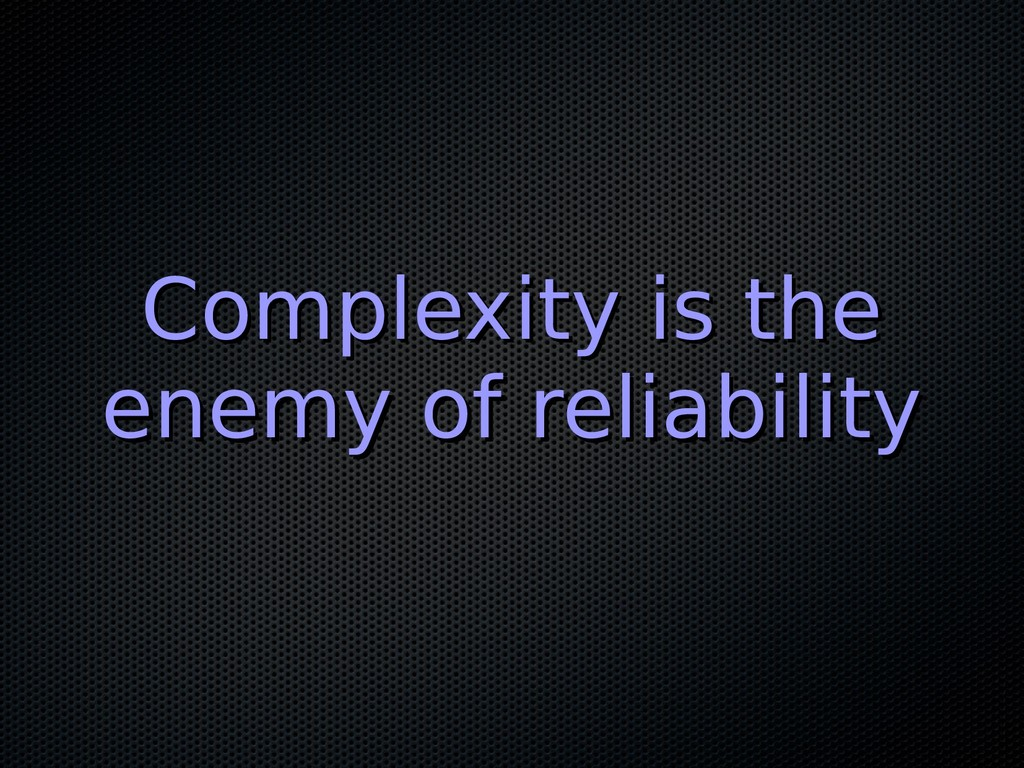 Complexity is the Complexity is the enemy of re...