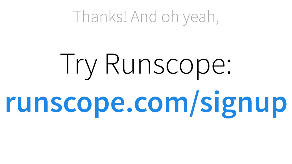 Thanks! And oh yeah, Try Runscope: runscope.com...