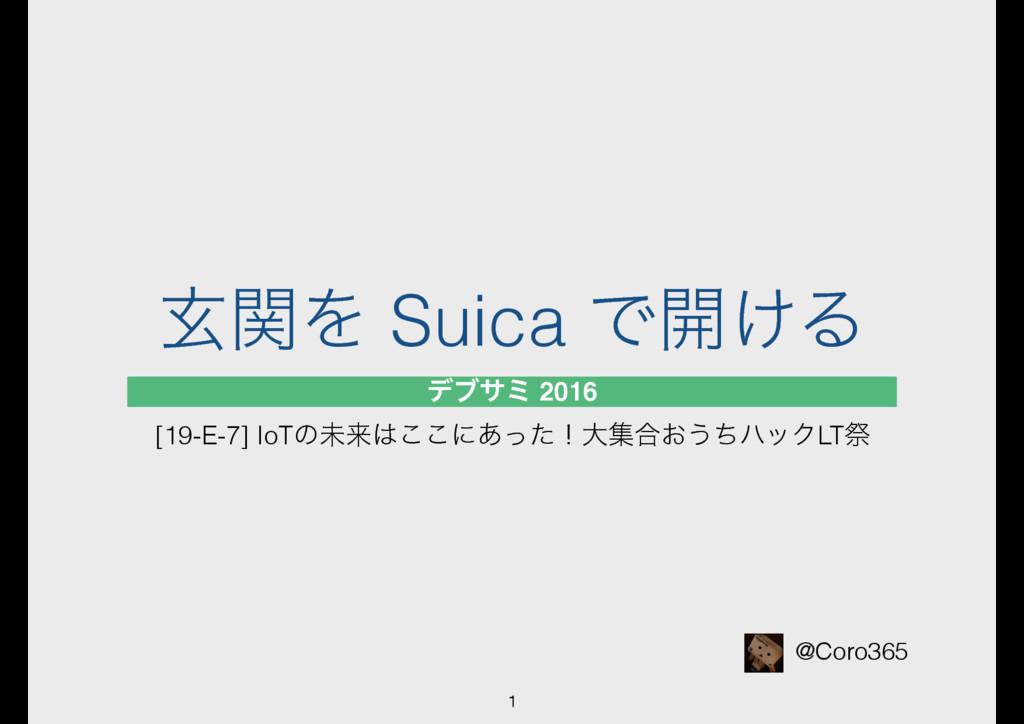 ݰؔΛ Suica Ͱ։͚Δ @Coro365 1 σϒαϛ 2016 [19-E-7] Io...