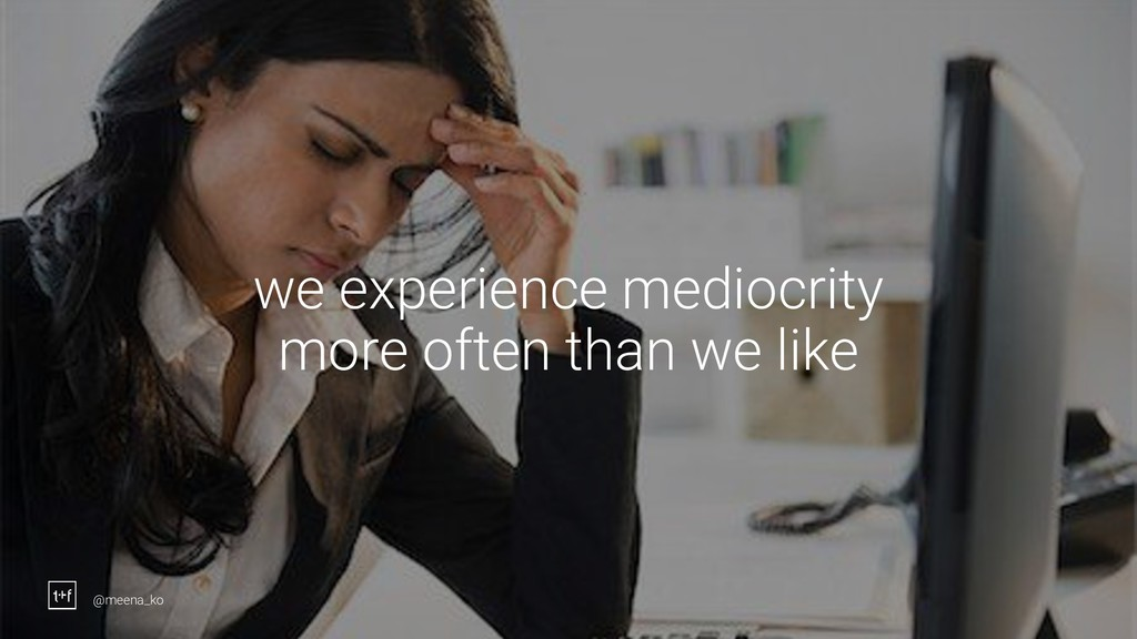 6 we experience mediocrity more often than we l...