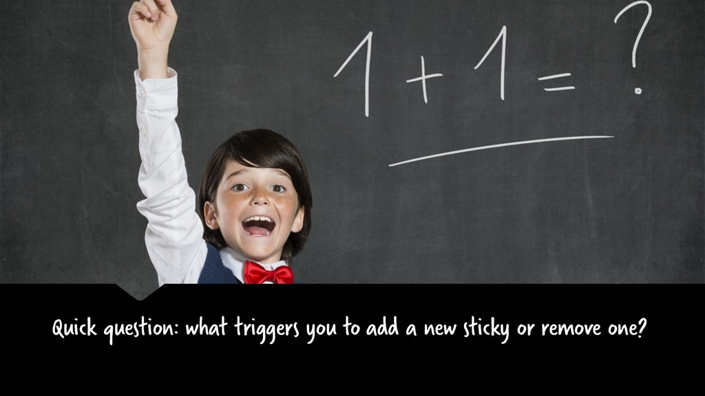 Quick question: what triggers you to add a new ...