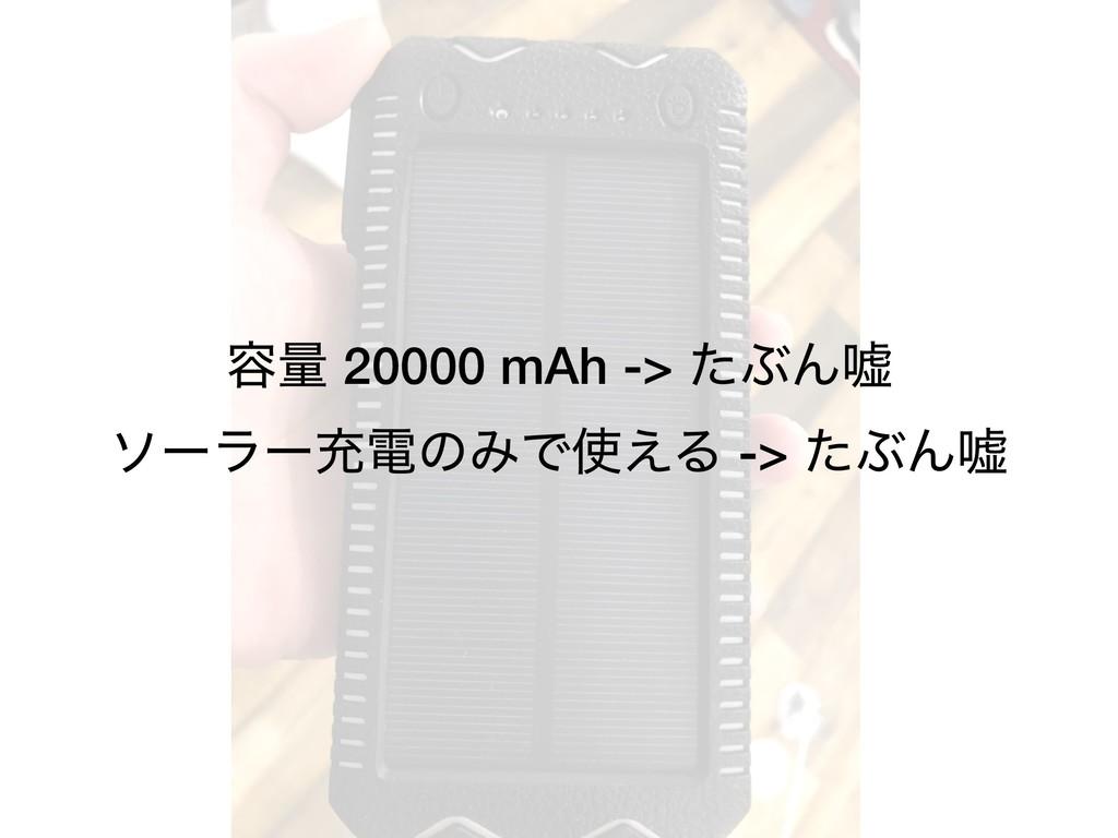 ༰ྔ 20000 mAh -> ͨͿΜӕ ιʔϥʔॆిͷΈͰ͑Δ -> ͨͿΜӕ