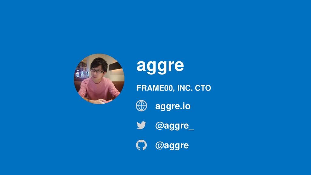 aggre @aggre_ @aggre FRAME00, INC. CTO aggre.io