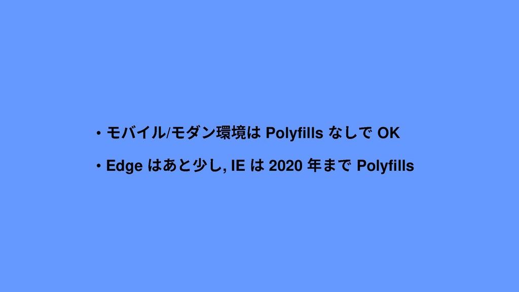 • / Polyfills OK • Edge , IE 2020 Polyfills