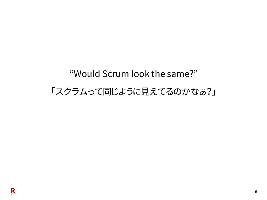 "8 ""Would Scrum look the same?"" 「スクラムって同じように見えてる..."
