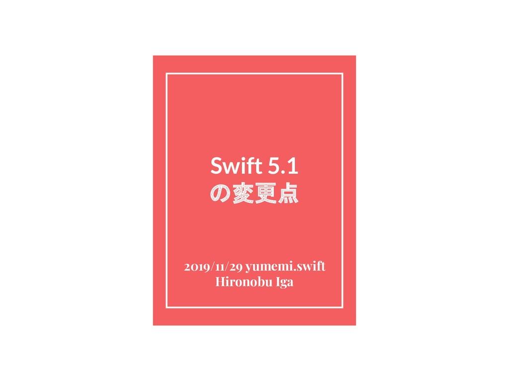 Swift 5.1 の変更点 2019/11/29 yumemi.swift Hironobu...