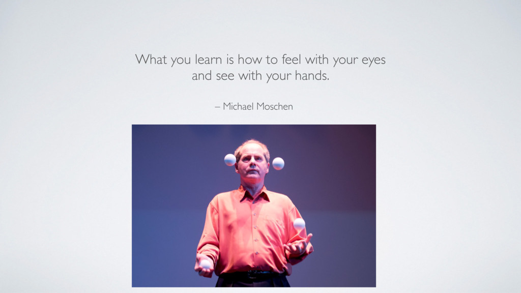 – Michael Moschen What you learn is how to feel...