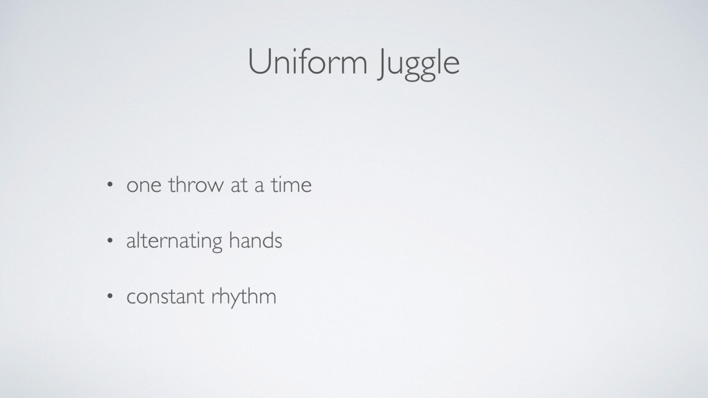 Uniform Juggle • one throw at a time • alternat...