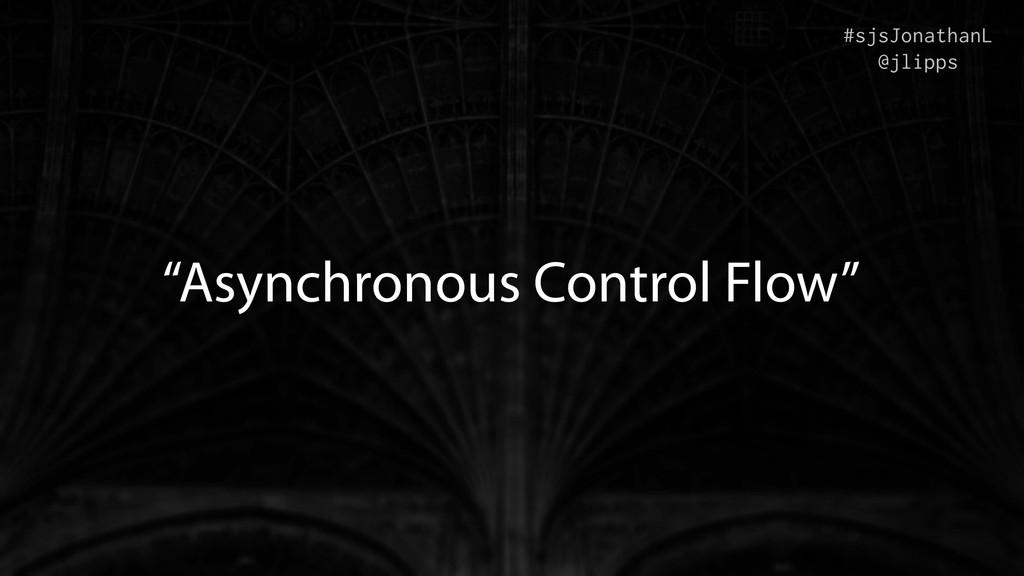 """Asynchronous Control Flow"" #sjsJonathanL @jlip..."