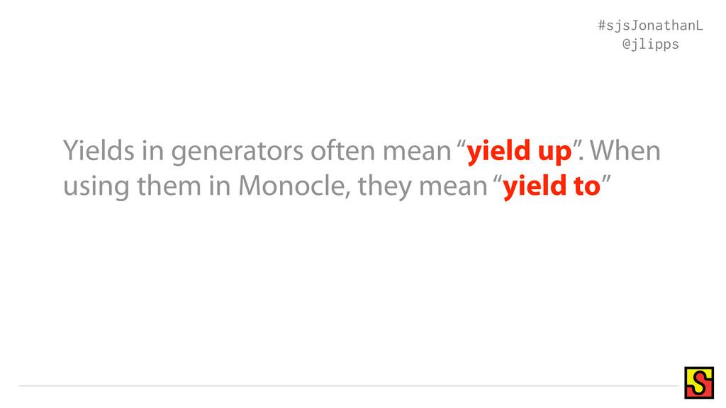 """Yields in generators often mean """"yield up"""". Whe..."""