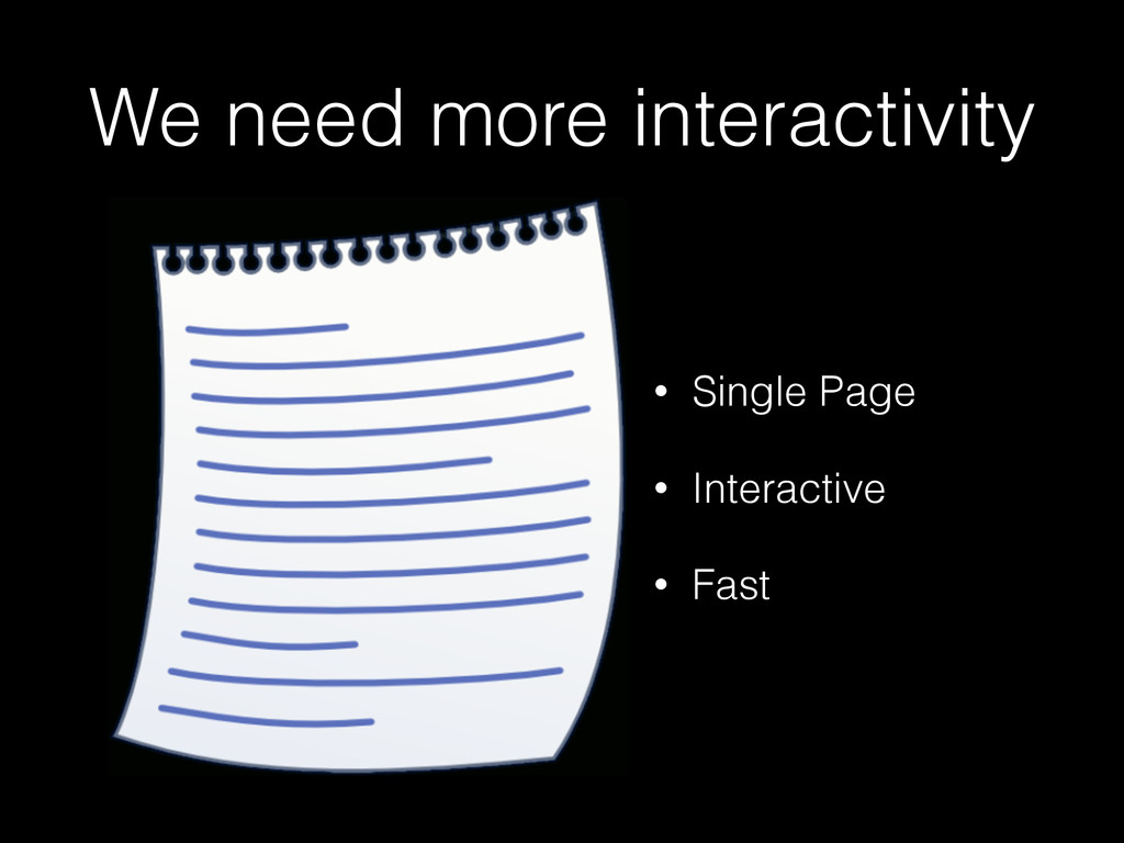 We need more interactivity • Single Page • Inte...