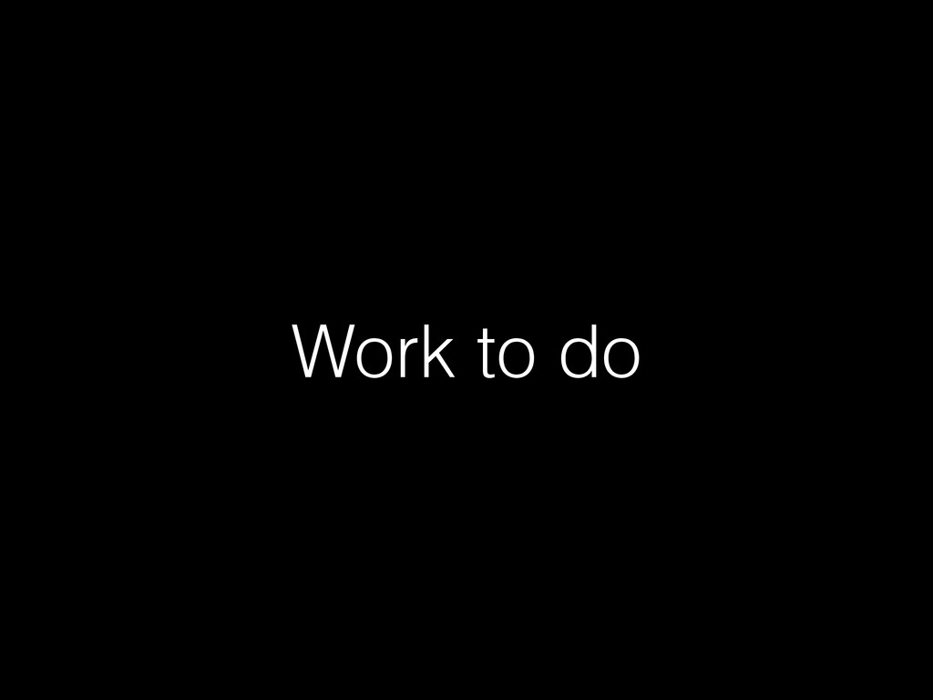 Work to do