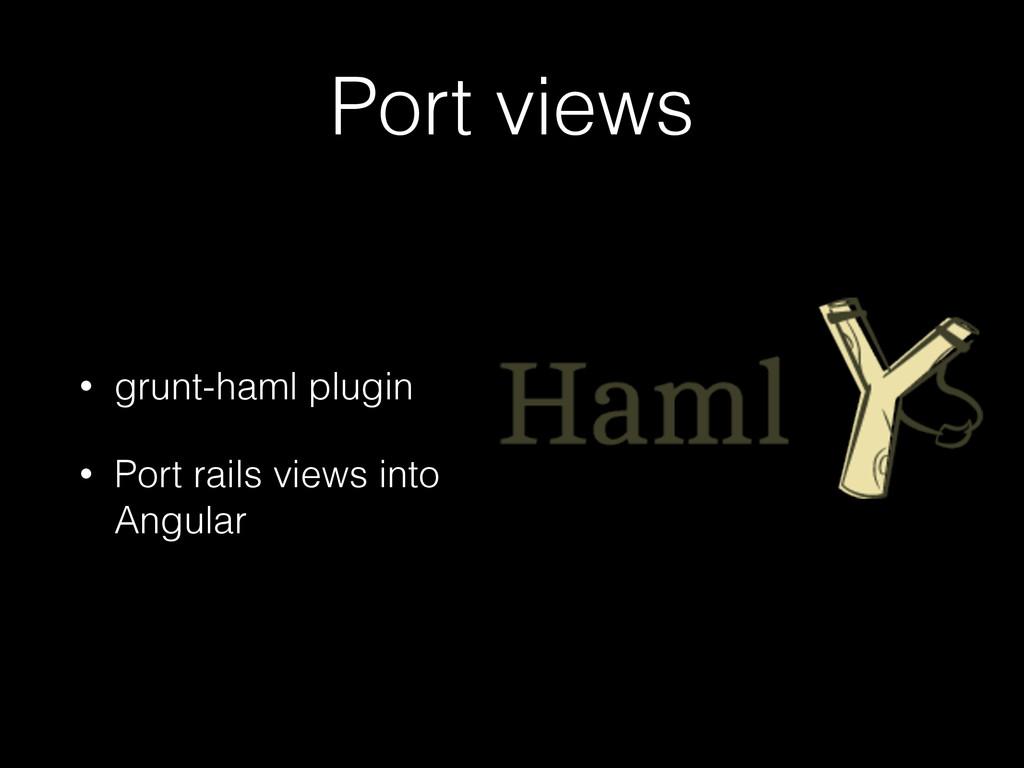 Port views • grunt-haml plugin • Port rails vie...