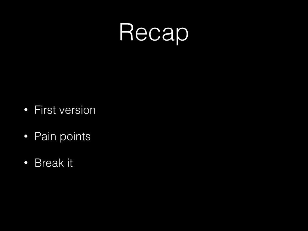 Recap • First version • Pain points • Break it