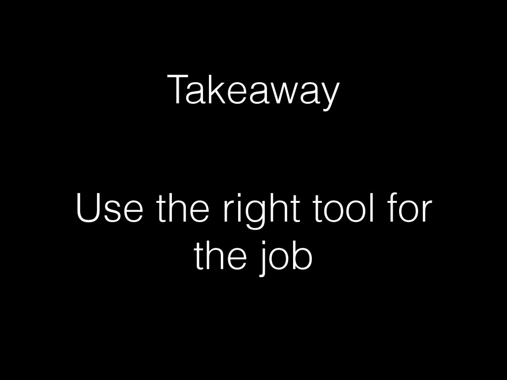 Use the right tool for the job Takeaway