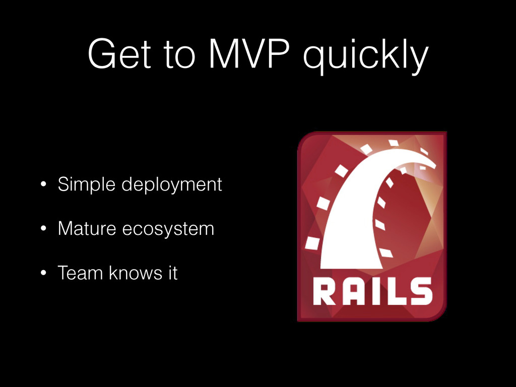 Get to MVP quickly • Simple deployment • Mature...