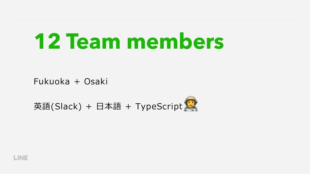 12 Team members Fukuoka + Osaki 英語(Slack) + ⽇本語...