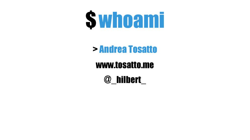$whoami > Andrea Tosatto @_hilbert_ www.tosatto...