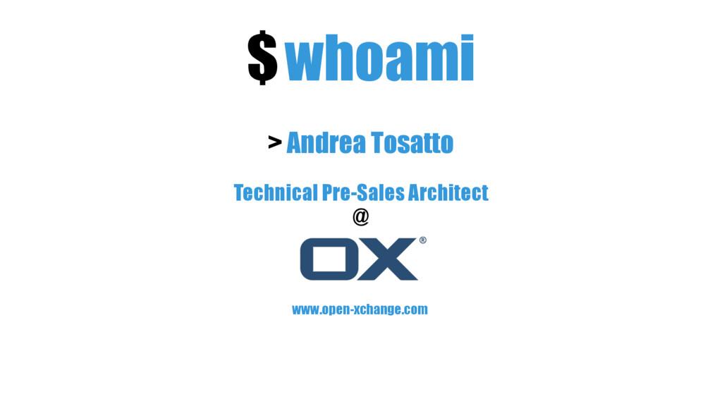 $whoami > Andrea Tosatto Technical Pre-Sales Ar...