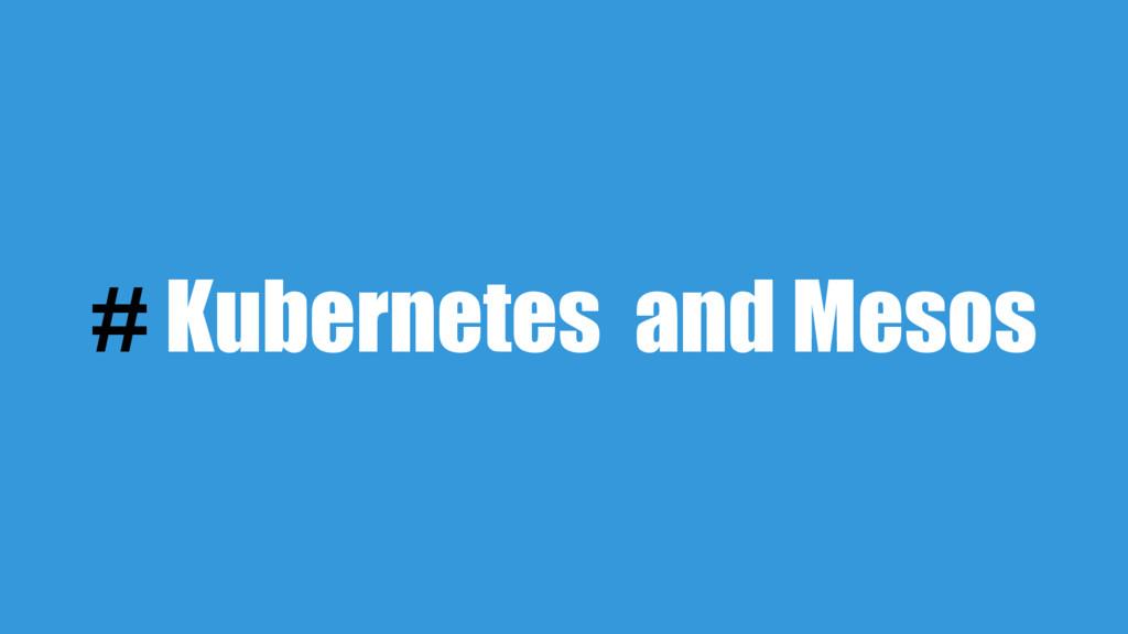 # Kubernetes and Mesos