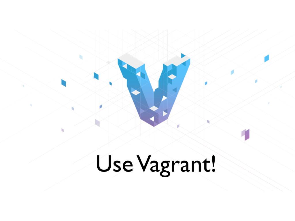 Use Vagrant!