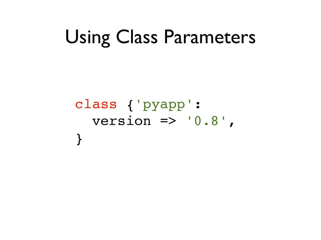 class {'pyapp':! version => '0.8',! } Using Cla...