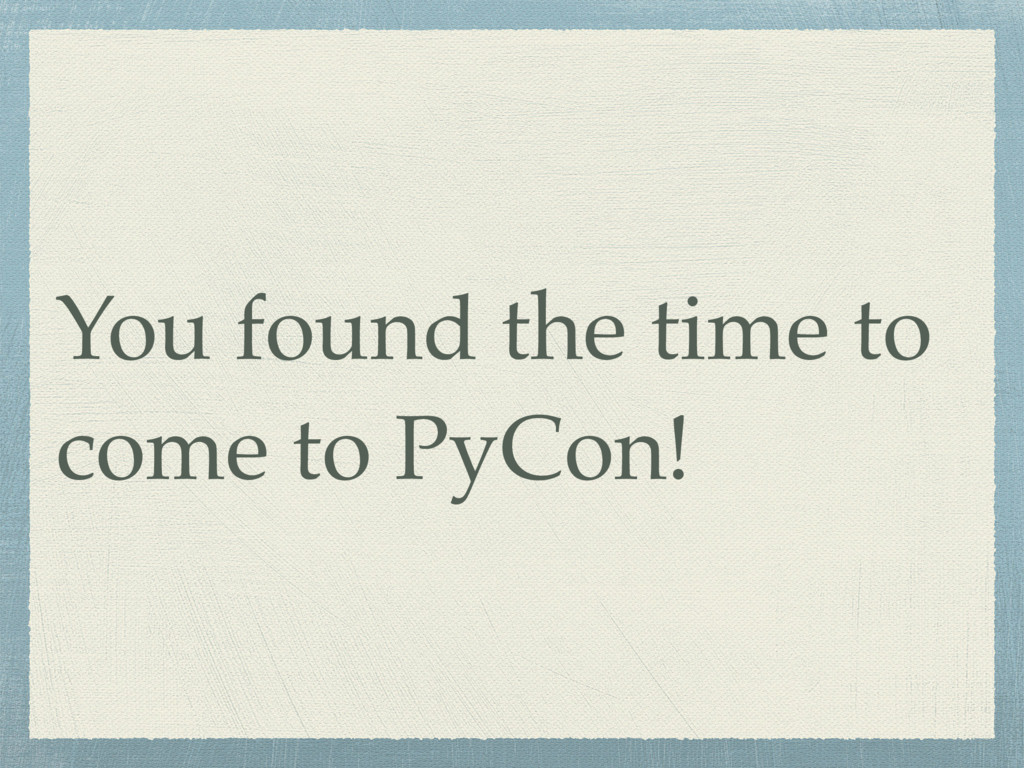 You found the time to come to PyCon!