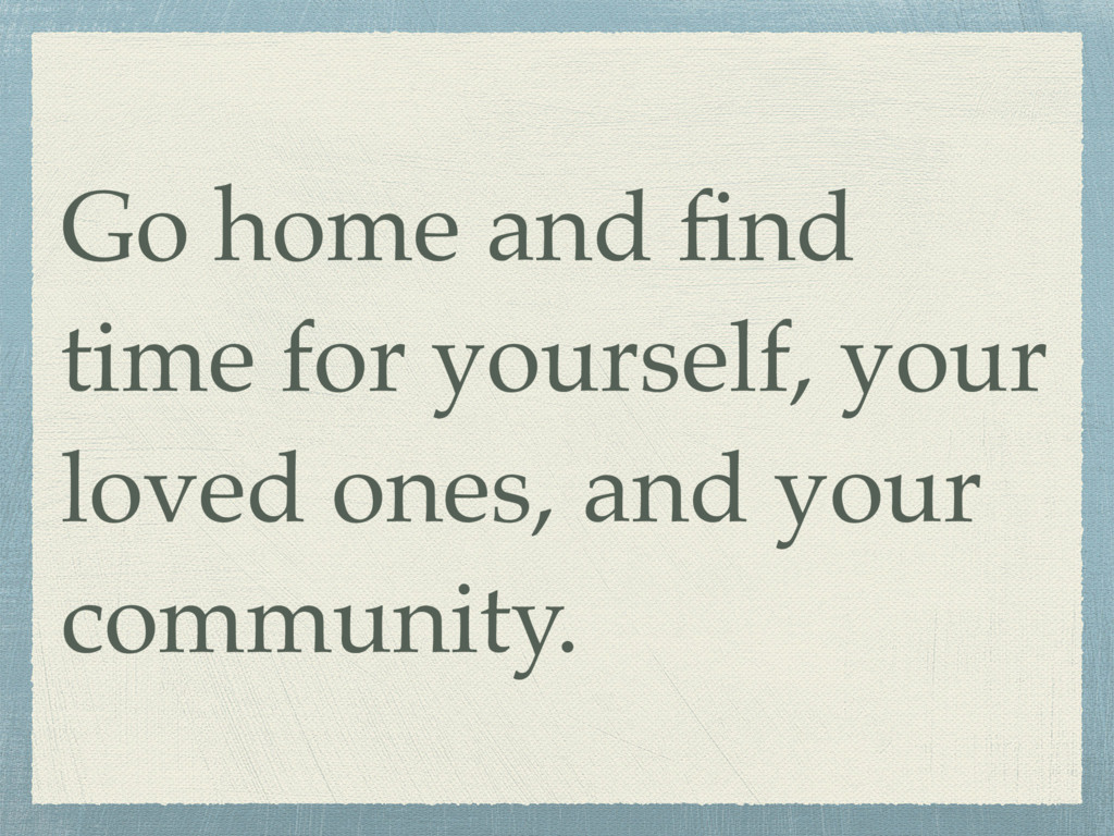 Go home and find time for yourself, your loved o...