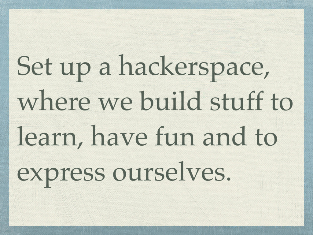 Set up a hackerspace, where we build stuff to l...