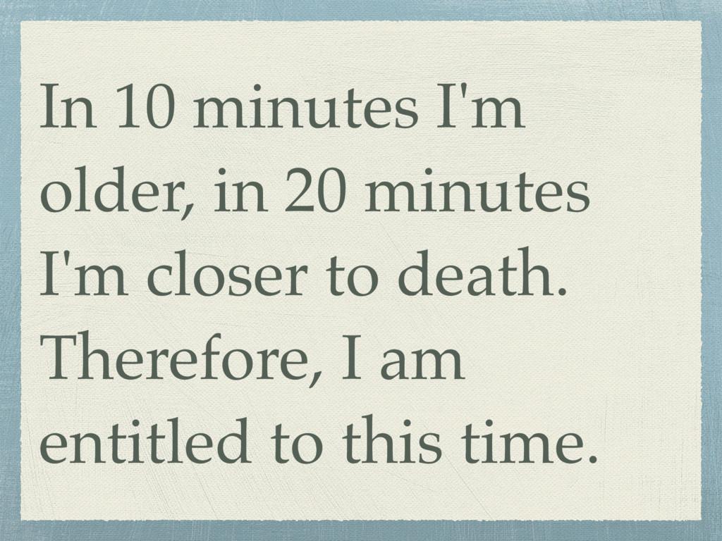 In 10 minutes I'm older, in 20 minutes I'm clos...