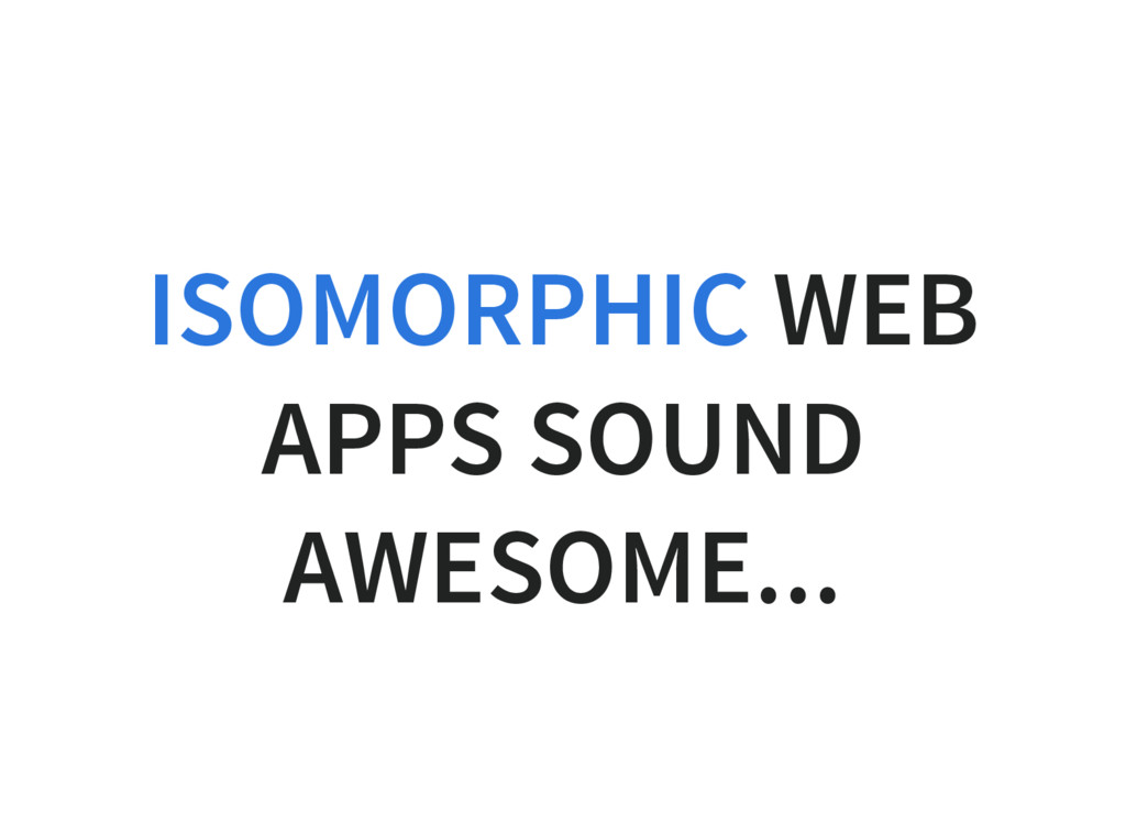 WEB APPS SOUND AWESOME... ISOMORPHIC