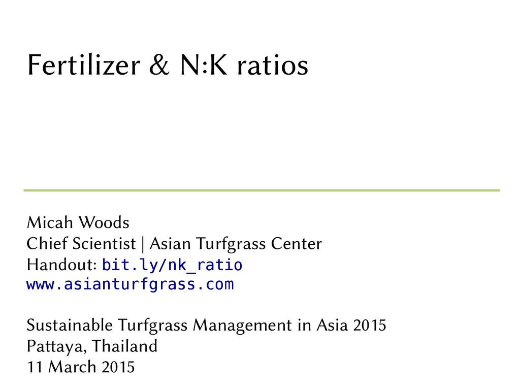 Fertilizer & N:K ratios Micah Woods Chief Scien...