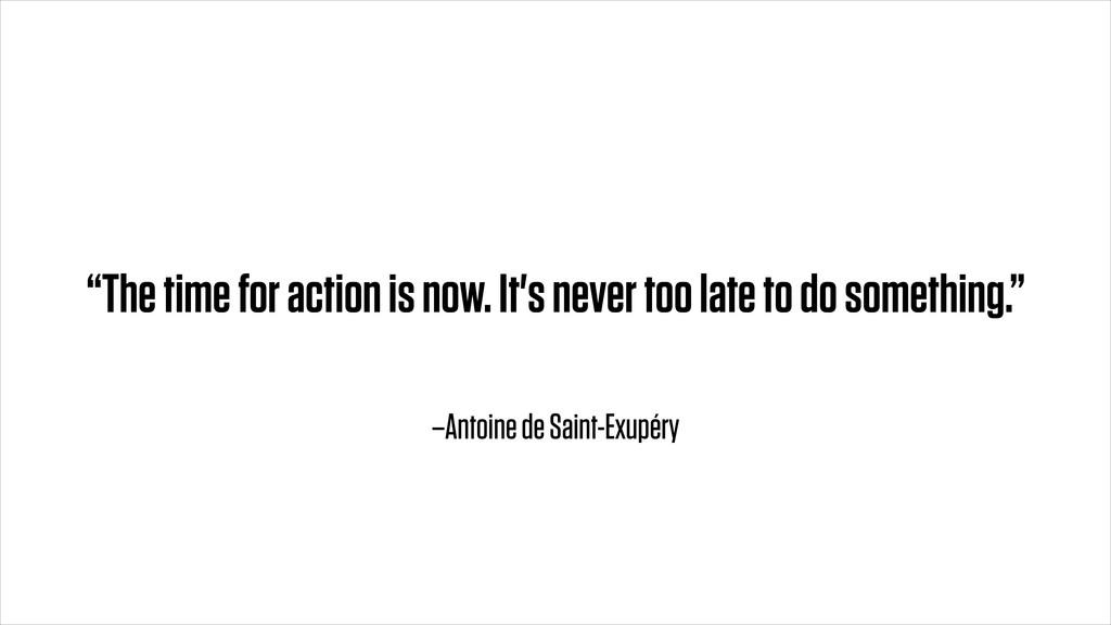 """–Antoine de Saint-Exupéry """"The time for action ..."""