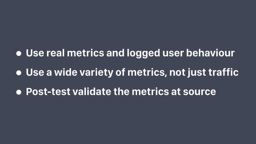 • Use real metrics and logged user behaviour • ...