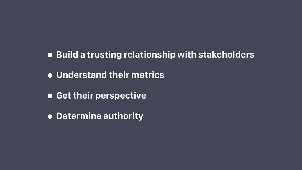 • Build a trusting relationship with stakeholde...