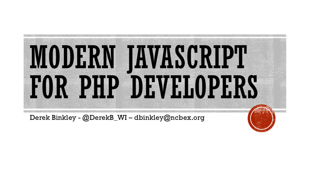 MODERN JAVASCRIPT FOR PHP DEVELOPERS Derek Bink...